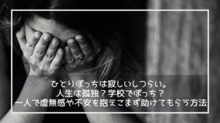 ひとりぼっちは寂しいしつらい。人生は孤独?学校でぼっち?一人で虚無感や不安を抱えこまず助けてもらう方法